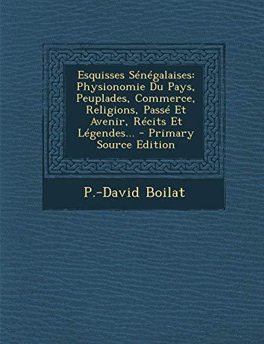 9781295124183: Esquisses Sénégalaises: Physionomie Du Pays, Peuplades, Commerce, Religions, Passé Et Avenir, Récits Et Légendes. (French Edition)
