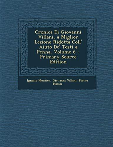 9781295147151: Cronica Di Giovanni Villani, a Miglior Lezione Ridotta Coll' Aiuto de' Testi a Penna, Volume 6 - Primary Source Edition
