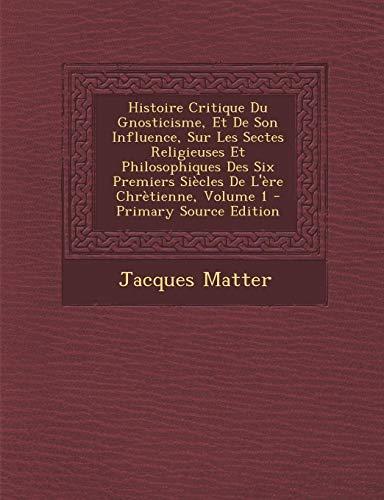 9781295148196: Histoire Critique Du Gnosticisme, Et de Son Influence, Sur Les Sectes Religieuses Et Philosophiques Des Six Premiers Siecles de L'Ere Chretienne, Volume 1 - Primary Source Edition