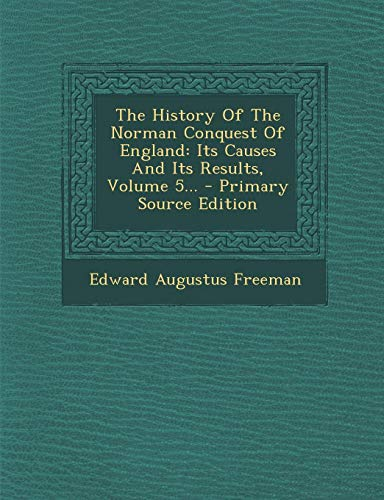 9781295191529: The History Of The Norman Conquest Of England: Its Causes And Its Results, Volume 5... - Primary Source Edition