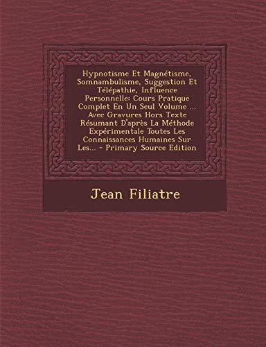 9781295194117: Hypnotisme Et Magnétisme, Somnambulisme, Suggestion Et Télépathie, Influence Personnelle: Cours Pratique Complet En Un Seul Volume ... Avec Gravures ... Humaines Sur Les... (French Edition)