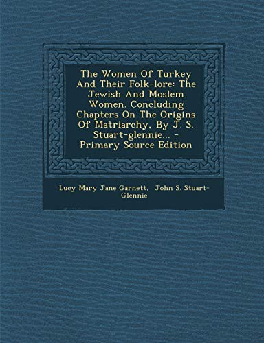 9781295196012: The Women Of Turkey And Their Folk-lore: The Jewish And Moslem Women. Concluding Chapters On The Origins Of Matriarchy, By J. S. Stuart-glennie... - Primary Source Edition