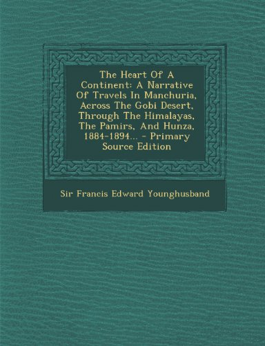 9781295196593: The Heart Of A Continent: A Narrative Of Travels In Manchuria, Across The Gobi Desert, Through The Himalayas, The Pamirs, And Hunza, 1884-1894...