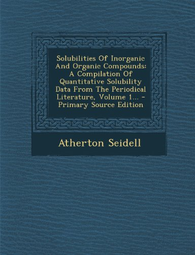 9781295198184: Solubilities Of Inorganic And Organic Compounds: A Compilation Of Quantitative Solubility Data From The Periodical Literature, Volume 1...