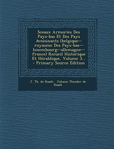 9781295200122: Sceaux Armoríes Des Pays-bas Et Des Pays Avoisinants (belgique--royaume Des Pays-bas--luxembourg--allemagne--france) Recueil Historique Et Héraldique, Volume 3...