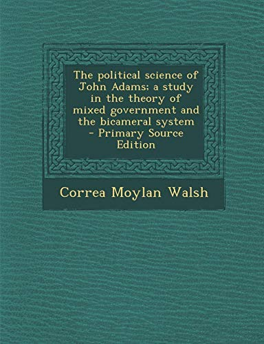9781295233502: The Political Science of John Adams; A Study in the Theory of Mixed Government and the Bicameral System