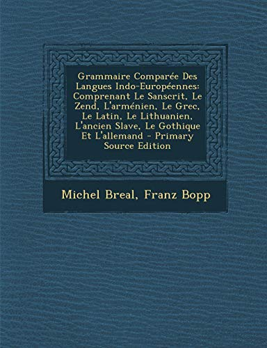 9781295296095: Grammaire Comparee Des Langues Indo-Europeennes: Comprenant Le Sanscrit, Le Zend, L'Armenien, Le Grec, Le Latin, Le Lithuanien, L'Ancien Slave, Le Got (French Edition)