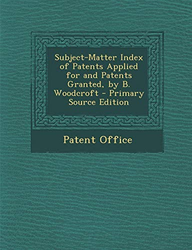 9781295300822: Subject-Matter Index of Patents Applied for and Patents Granted, by B. Woodcroft - Primary Source Edition