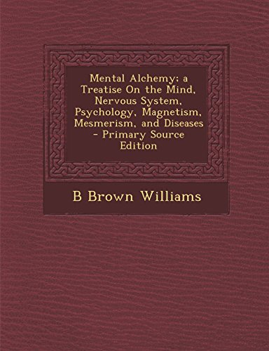 9781295330881: Mental Alchemy; a Treatise On the Mind, Nervous System, Psychology, Magnetism, Mesmerism, and Diseases