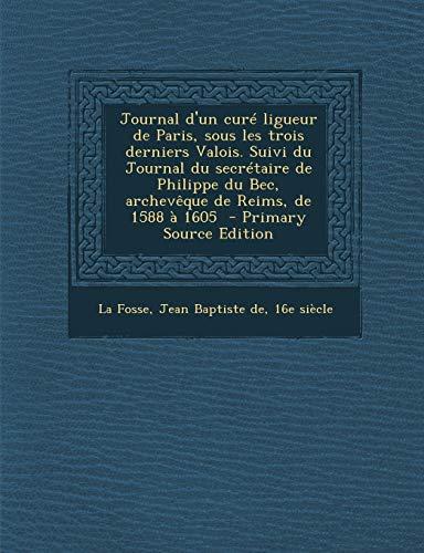 9781295353842: Journal D'Un Cure Ligueur de Paris, Sous Les Trois Derniers Valois. Suivi Du Journal Du Secretaire de Philippe Du Bec, Archeveque de Reims, de 1588 a (French Edition)