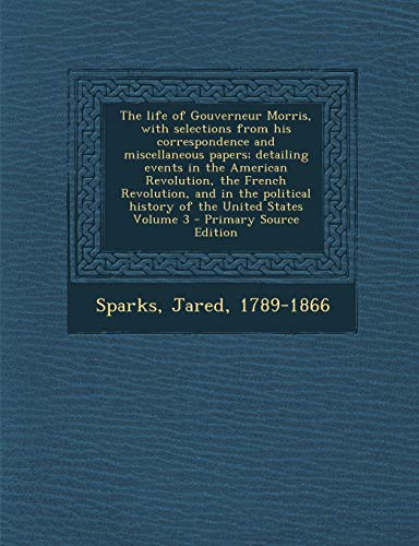 9781295357499: The life of Gouverneur Morris, with selections from his correspondence and miscellaneous papers; detailing events in the American Revolution, the ... history of the United States Volume 3
