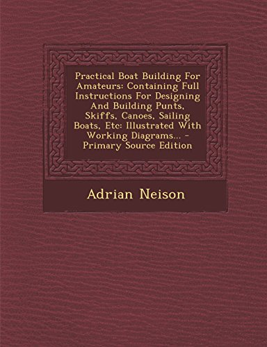 9781295364862: Practical Boat Building For Amateurs: Containing Full Instructions For Designing And Building Punts, Skiffs, Canoes, Sailing Boats, Etc: Illustrated With Working Diagrams.