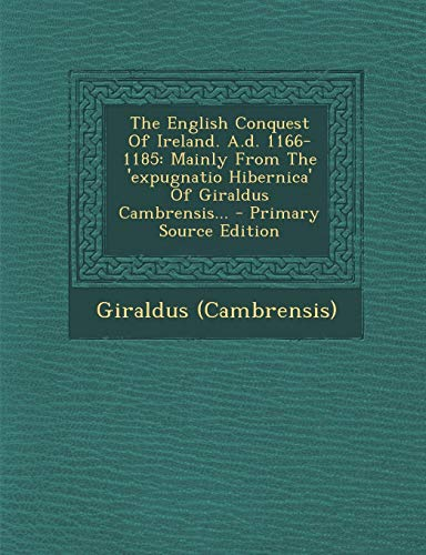 9781295371754: The English Conquest of Ireland. A.D. 1166-1185: Mainly from the 'Expugnatio Hibernica' of Giraldus Cambrensis... - Primary Source Edition