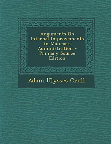 9781295388899: Arguments on Internal Improvements in Monroe's Administration - Primary Source Edition
