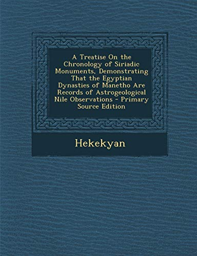 9781295392971: A Treatise on the Chronology of Siriadic Monuments, Demonstrating That the Egyptian Dynasties of Manetho Are Records of Astrogeological Nile Observa