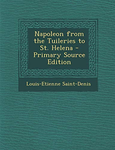 9781295415953: Napoleon from the Tuileries to St. Helena - Primary Source Edition