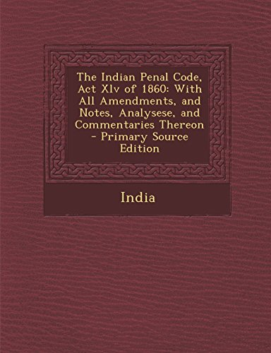 9781295425006: The Indian Penal Code, Act Xlv of 1860: With All Amendments, and Notes, Analysese, and Commentaries Thereon