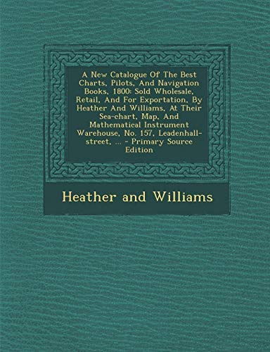 9781295453870: A New Catalogue Of The Best Charts, Pilots, And Navigation Books, 1800: Sold Wholesale, Retail, And For Exportation, By Heather And Williams, At Their ... Warehouse, No. 157, Leadenhall-street, ...
