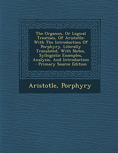 9781295455119: The Organon, or Logical Treatises, of Aristotle: With the Introduction of Porphyry. Literally Translated, with Notes, Syllogistic Examples, Analysis,