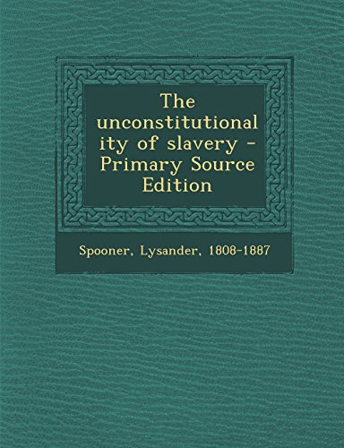 9781295461844: The Unconstitutionality of Slavery - Primary Source Edition