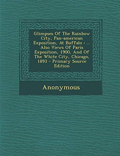 9781295467532: Glimpses Of The Rainbow City, Pan-american Exposition, At Buffalo: ... Also Views Of Paris Exposition, 1900, And Of The White City, Chicago, 1893
