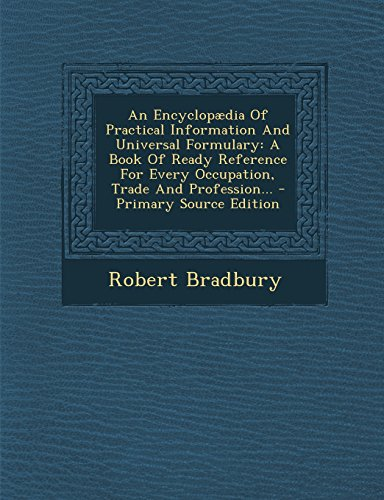 9781295477562: An Encyclopaedia of Practical Information and Universal Formulary: A Book of Ready Reference for Every Occupation, Trade and Profession... - Primary
