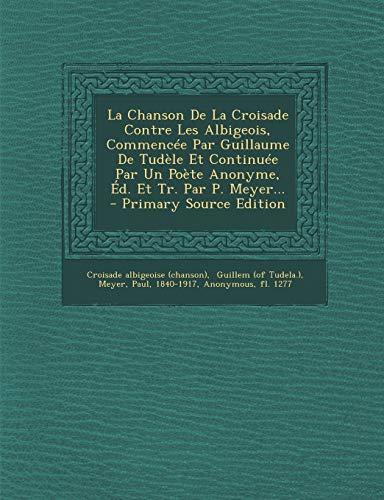 9781295477654: La Chanson de La Croisade Contre Les Albigeois, Commencee Par Guillaume de Tudele Et Continuee Par Un Poete Anonyme, Ed. Et Tr. Par P. Meyer...