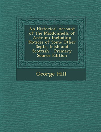 9781295503520: An Historical Account of the Macdonnells of Antrim: Including Notices of Some Other Septs, Irish and Scottish - Primary Source Edition
