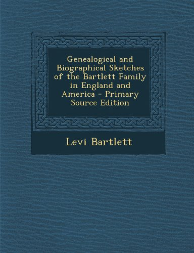 Genealogical and Biographical Sketches of the Bartlett Family in England and America: Bartlett, ...