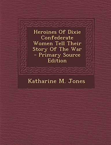 9781295513260: Heroines of Dixie Confederate Women Tell Their Story of the War - Primary Source Edition
