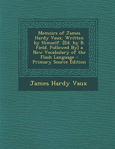 Memoirs of James Hardy Vaux, Written: Himself. [Ed.B. Field.