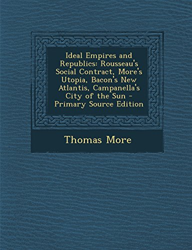 9781295555994: Ideal Empires and Republics: Rousseau's Social Contract, More's Utopia, Bacon's New Atlantis, Campanella's City of the Sun