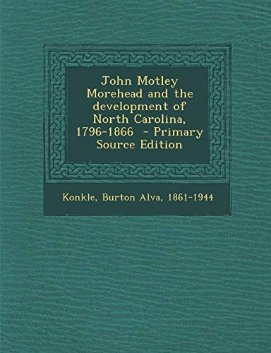 9781295561483: John Motley Morehead and the Development of North Carolina, 1796-1866 - Primary Source Edition