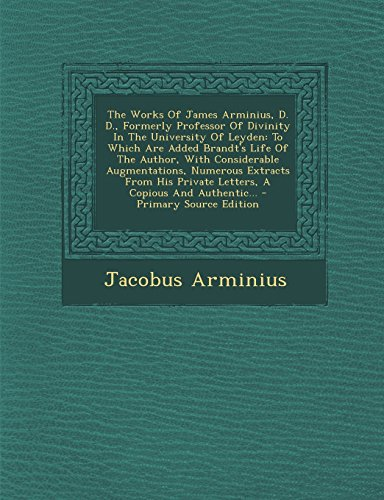 9781295571710: The Works Of James Arminius, D. D., Formerly Professor Of Divinity In The University Of Leyden: To Which Are Added Brandt's Life Of The Author, With ... Letters, A Copious And Authentic... - Prima
