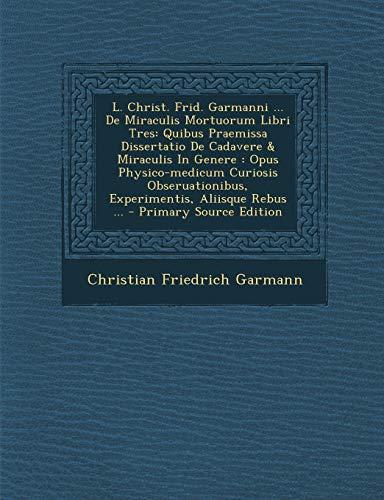 9781295575527: L. Christ. Frid. Garmanni ... de Miraculis Mortuorum Libri Tres: Quibus Praemissa Dissertatio de Cadavere & Miraculis in Genere: Opus Physico-Medicum (Latin Edition)