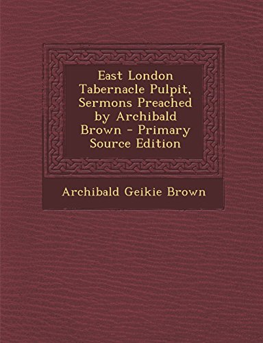 9781295576425: East London Tabernacle Pulpit, Sermons Preached by Archibald Brown - Primary Source Edition