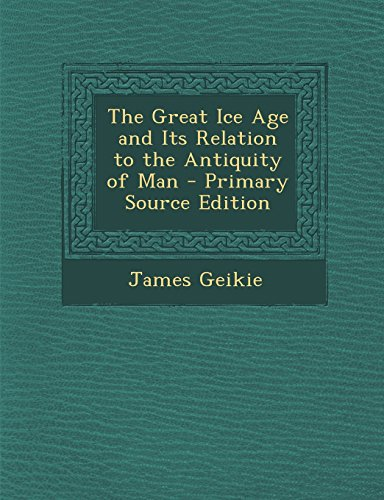 9781295596577: The Great Ice Age and Its Relation to the Antiquity of Man - Primary Source Edition