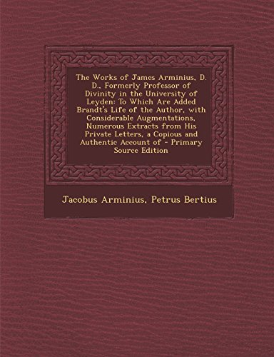9781295601400: The Works of James Arminius, D. D., Formerly Professor of Divinity in the University of Leyden: To Which Are Added Brandt's Life of the Author, with ... Letters, a Copious and Authentic Account of