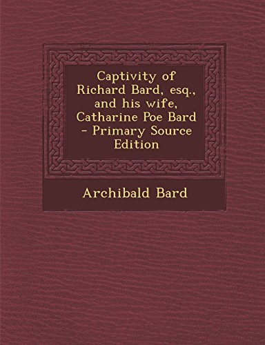 9781295642335: Captivity of Richard Bard, esq., and his wife, Catharine Poe Bard - Primary Source Edition