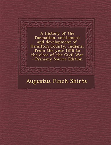 9781295643790: A history of the formation, settlement and development of Hamilton County, Indiana, from the year 1818 to the close of the Civil War
