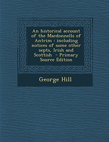 9781295644902: An Historical Account of the Macdonnells of Antrim: Including Notices of Some Other Septs, Irish and Scottish - Primary Source Edition