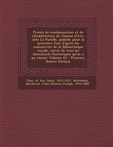 9781295660254: Procès de condamnation et de réhabilitation de Jeanne d'Arc, dite La Pucelle, publiés pour la première fois d'après les manuscrits de la Bibliothèque ... qu'on a pu réunir Volume 03 (French Edition)