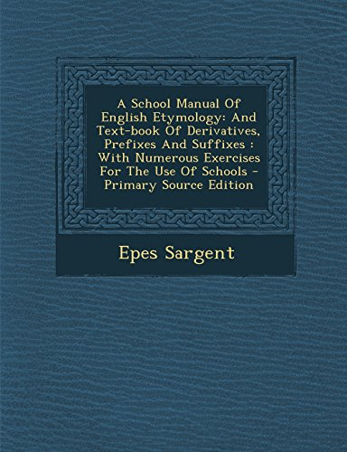 9781295674107: A School Manual Of English Etymology: And Text-book Of Derivatives, Prefixes And Suffixes : With Numerous Exercises For The Use Of Schools - Primary Source Edition