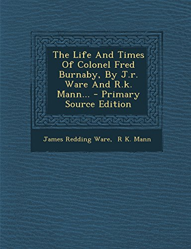 9781295681952: The Life And Times Of Colonel Fred Burnaby, By J.r. Ware And R.k. Mann...