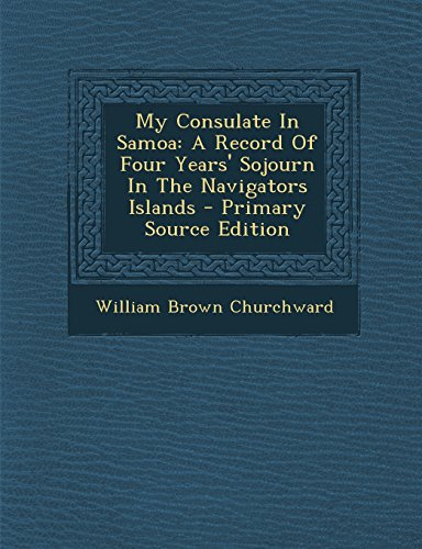 9781295682348: My Consulate In Samoa: A Record Of Four Years' Sojourn In The Navigators Islands - Primary Source Edition