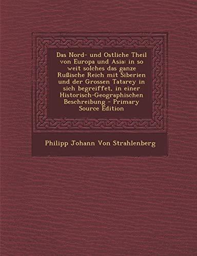 9781295682805: Das Nord- und Ostliche Theil von Europa und Asia: in so weit solches das ganze Ru�ische Reich mit Siberien und der Grossen Tatarey in sich begreiffet, ... Beschreibung - Primary Source Edition