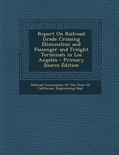 9781295692644: Report On Railroad Grade Crossing Elimination and Passenger and Freight Terminals in Los Angeles - Primary Source Edition