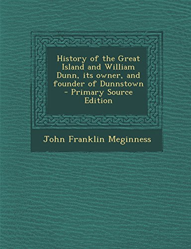 History of the Great Island and William Dunn, its owner, and founder of Dunnstown  - Primary Source...