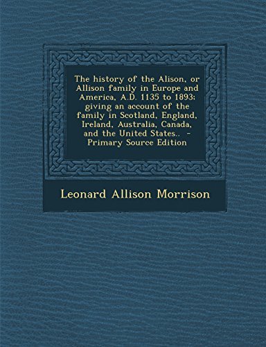 9781295697243: The history of the Alison, or Allison family in Europe and America, A.D. 1135 to 1893; giving an account of the family in Scotland, England, Ireland, Australia, Canada, and the United States..
