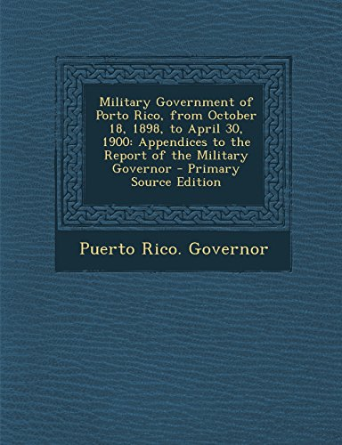 9781295705559: Military Government of Porto Rico, from October 18, 1898, to April 30, 1900: Appendices to the Report of the Military Governor - Primary Source Edition